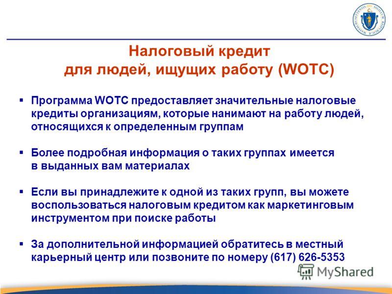 Программа WOTC предоставляет значительные налоговые кредиты организациям, которые нанимают на работу людей, относящихся к определенным группам Более подробная информация о таких группах имеется в выданных вам материалах Если вы принадлежите к одной и