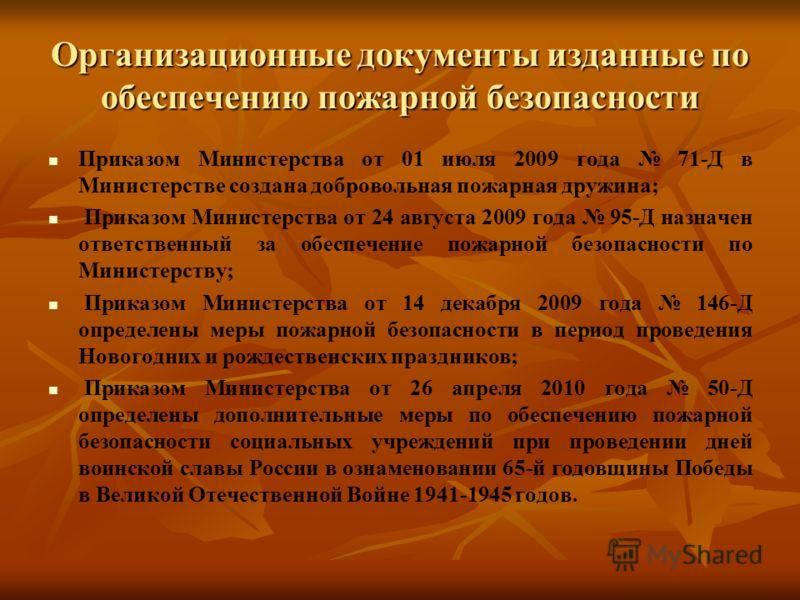 Организационные документы изданные по обеспечению пожарной безопасности Приказом Министерства от 01 июля 2009 года 71-Д в Министерстве создана добровольная пожарная дружина; Приказом Министерства от 24 августа 2009 года 95-Д назначен ответственный за