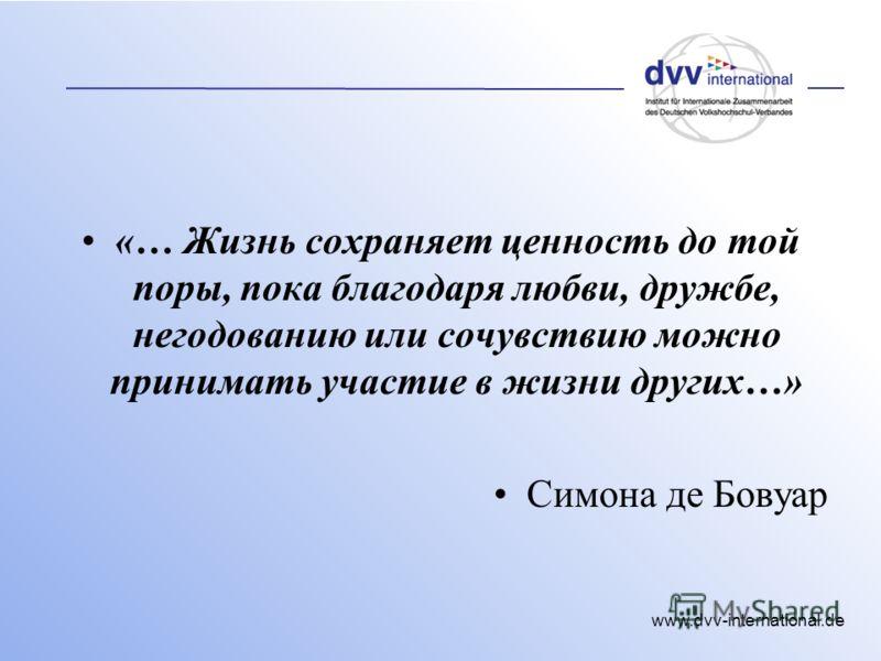 www.dvv-international.de «… Жизнь сохраняет ценность до той поры, пока благодаря любви, дружбе, негодованию или сочувствию можно принимать участие в жизни других…» Симона де Бовуар