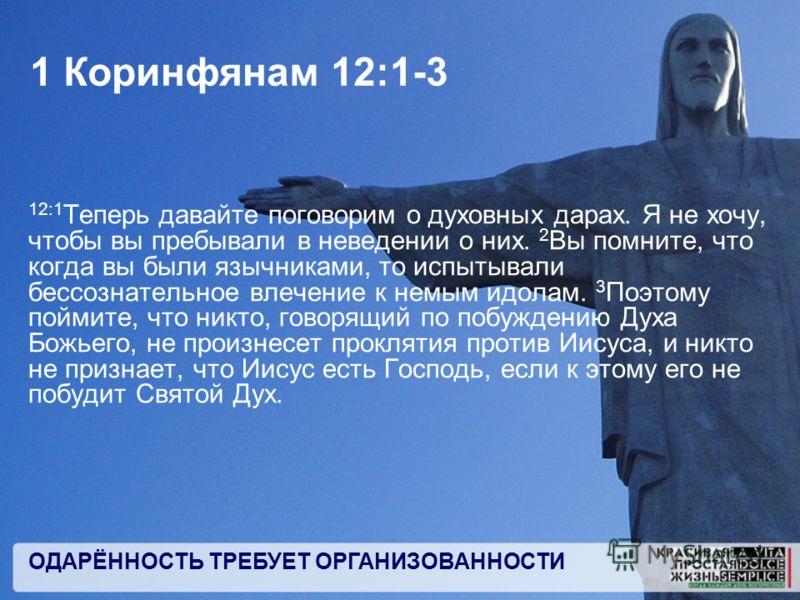 ОДАРЁННОСТЬ ТРЕБУЕТ ОРГАНИЗОВАННОСТИ 1 Коринфянам 12:1-3 12:1 Теперь давайте поговорим о духовных дарах. Я не хочу, чтобы вы пребывали в неведении о них. 2 Вы помните, что когда вы были язычниками, то испытывали бессознательное влечение к немым идола