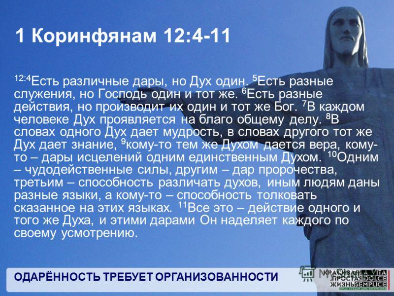 ОДАРЁННОСТЬ ТРЕБУЕТ ОРГАНИЗОВАННОСТИ 1 Коринфянам 12:4-11 12:4 Есть различные дары, но Дух один. 5 Есть разные служения, но Господь один и тот же. 6 Есть разные действия, но производит их один и тот же Бог. 7 В каждом человеке Дух проявляется на благ