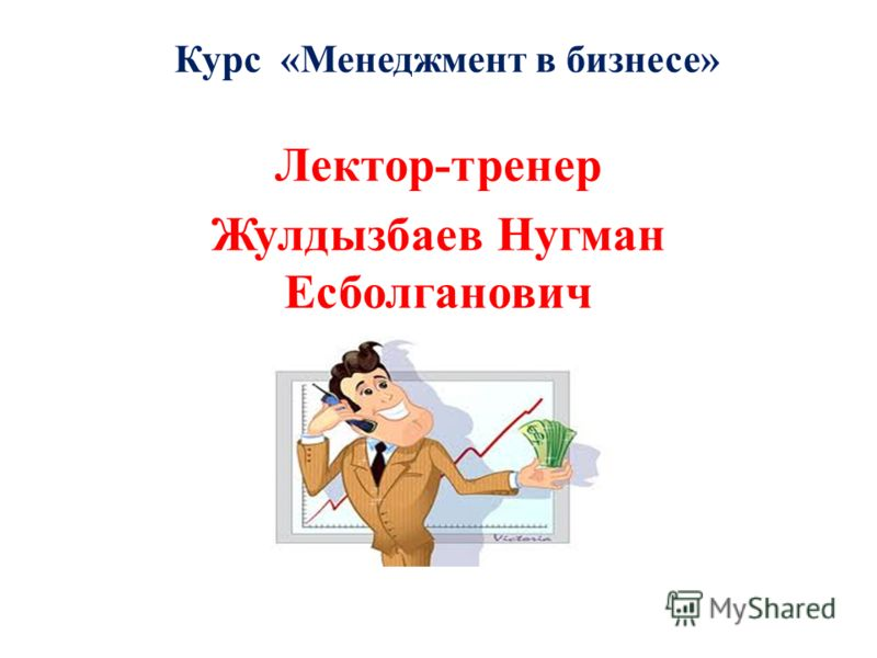 Курс «Менеджмент в бизнесе» Лектор-тренер Жулдызбаев Нугман Есболганович