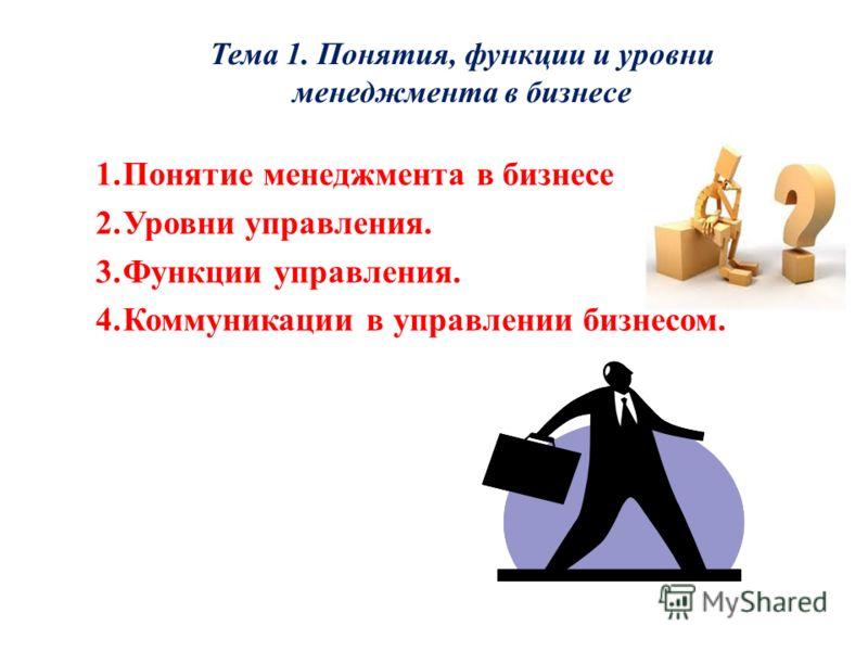 Тема 1. Понятия, функции и уровни менеджмента в бизнесе 1.Понятие менеджмента в бизнесе 2.Уровни управления. 3.Функции управления. 4.Коммуникации в управлении бизнесом.