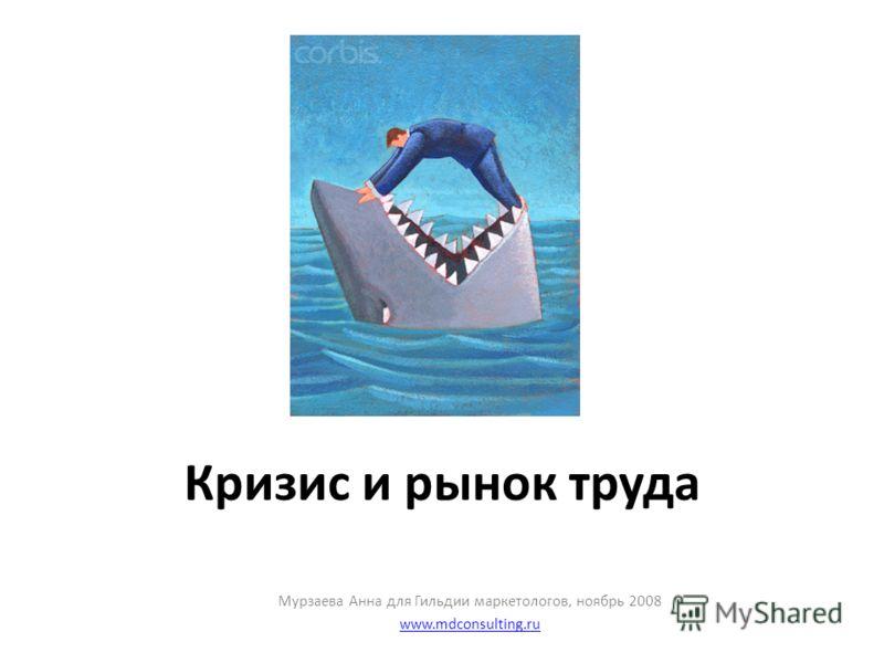 Кризис и рынок труда Мурзаева Анна для Гильдии маркетологов, ноябрь 2008 www.mdconsulting.ru