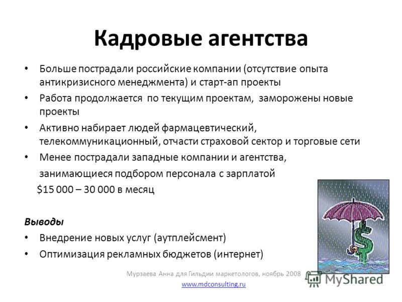 Кадровые агентства Больше пострадали российские компании (отсутствие опыта антикризисного менеджмента) и старт-ап проекты Работа продолжается по текущим проектам, заморожены новые проекты Активно набирает людей фармацевтический, телекоммуникационный,