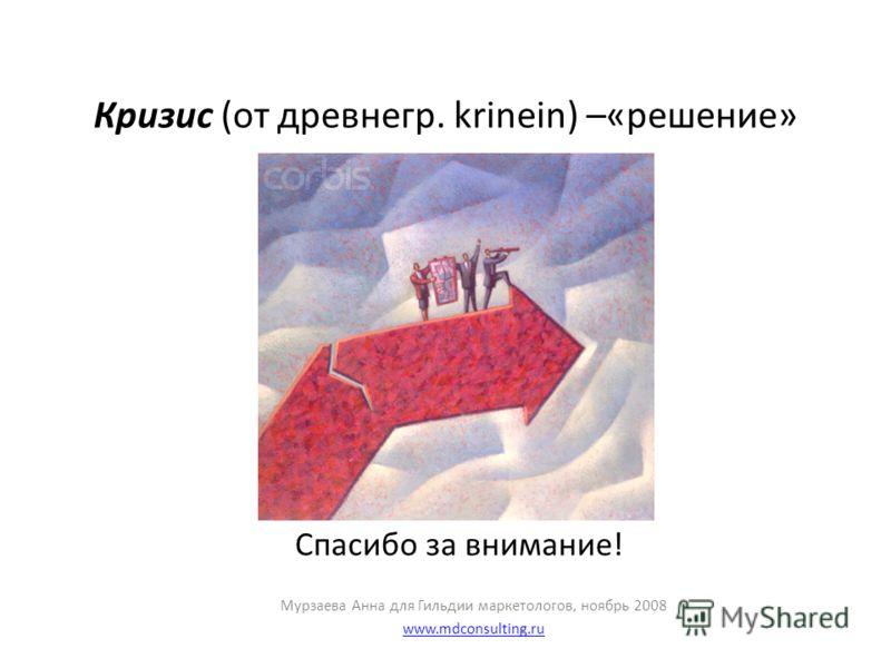 Кризис (от древнегр. krinein) –«решение» Спасибо за внимание! Мурзаева Анна для Гильдии маркетологов, ноябрь 2008 www.mdconsulting.ru