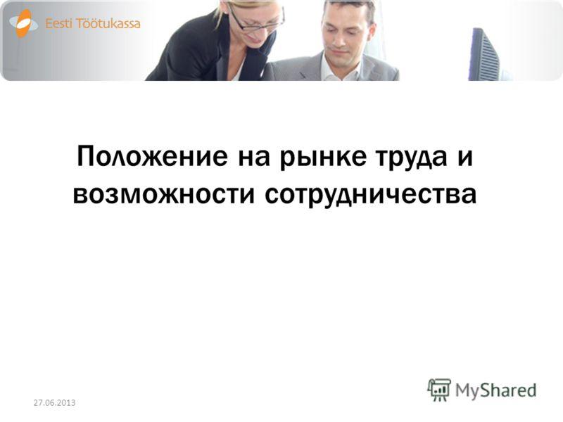 Положение на рынке труда и возможности сотрудничества 27.06.2013
