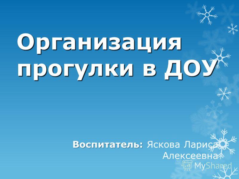 Организация прогулки в ДОУ Воспитатель: Воспитатель: Яскова Лариса Алексеевна