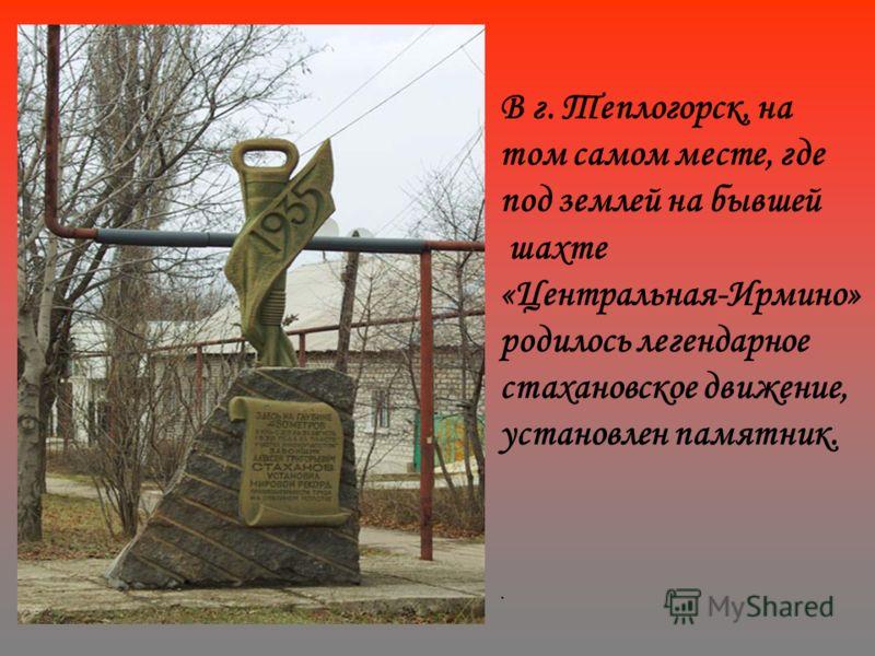 В г. Теплогорск, на том самом месте, где под землей на бывшей шахте «Центральная-Ирмино» родилось легендарное стахановское движение, установлен памятник..