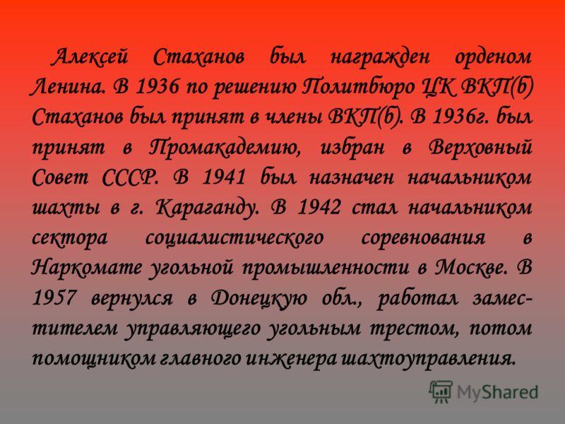 Алексей Стаханов был награжден орденом Ленина. В 1936 по решению Политбюро ЦК ВКП(б) Стаханов был принят в члены ВКП(б). В 1936г. был принят в Промакадемию, избран в Верховный Совет СССР. В 1941 был назначен начальником шахты в г. Караганду. В 1942 с