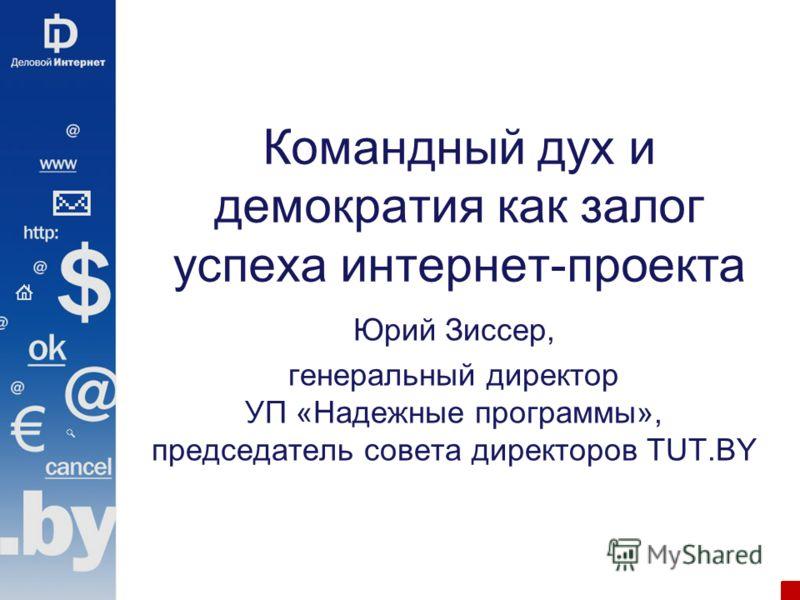 Командный дух и демократия как залог успеха интернет-проекта Юрий Зиссер, генеральный директор УП «Надежные программы», председатель совета директоров TUT.BY