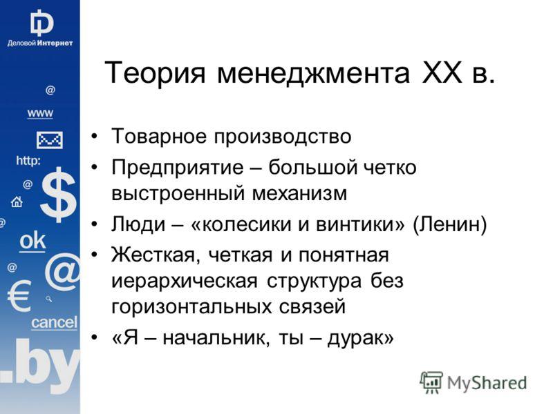 Теория менеджмента ХХ в. Товарное производство Предприятие – большой четко выстроенный механизм Люди – «колесики и винтики» (Ленин) Жесткая, четкая и понятная иерархическая структура без горизонтальных связей «Я – начальник, ты – дурак»