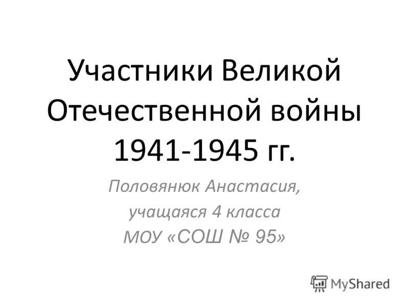 Участники Великой Отечественной войны 1941-1945 гг. Половянюк Анастасия, учащаяся 4 класса МОУ « СОШ 95 »