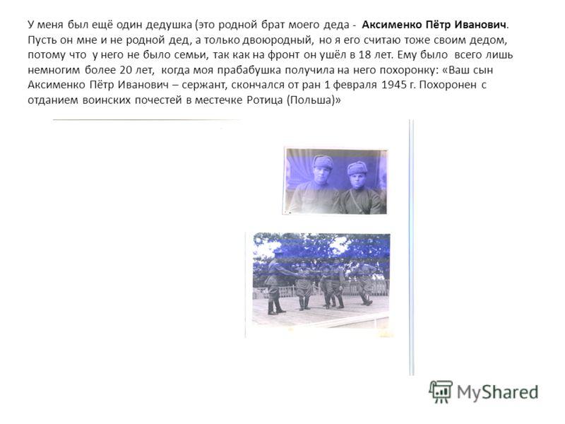 У меня был ещё один дедушка (это родной брат моего деда - Аксименко Пётр Иванович. Пусть он мне и не родной дед, а только двоюродный, но я его считаю тоже своим дедом, потому что у него не было семьи, так как на фронт он ушёл в 18 лет. Ему было всего