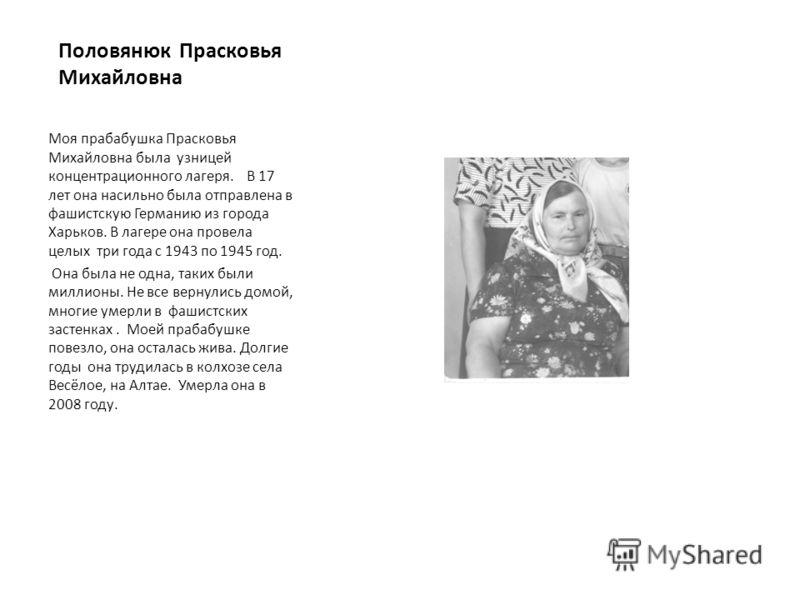 Половянюк Прасковья Михайловна Моя прабабушка Прасковья Михайловна была узницей концентрационного лагеря. В 17 лет она насильно была отправлена в фашистскую Германию из города Харьков. В лагере она провела целых три года с 1943 по 1945 год. Она была