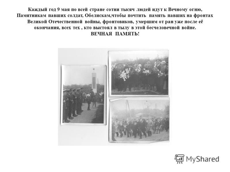 Каждый год 9 мая по всей стране сотни тысяч людей идут к Вечному огню, Памятникам павших солдат, Обелискам,чтобы почтить память павших на фронтах Великой Отечественной войны, фронтовиков, умершим от ран уже после её окончания, всех тех, кто выстоял в