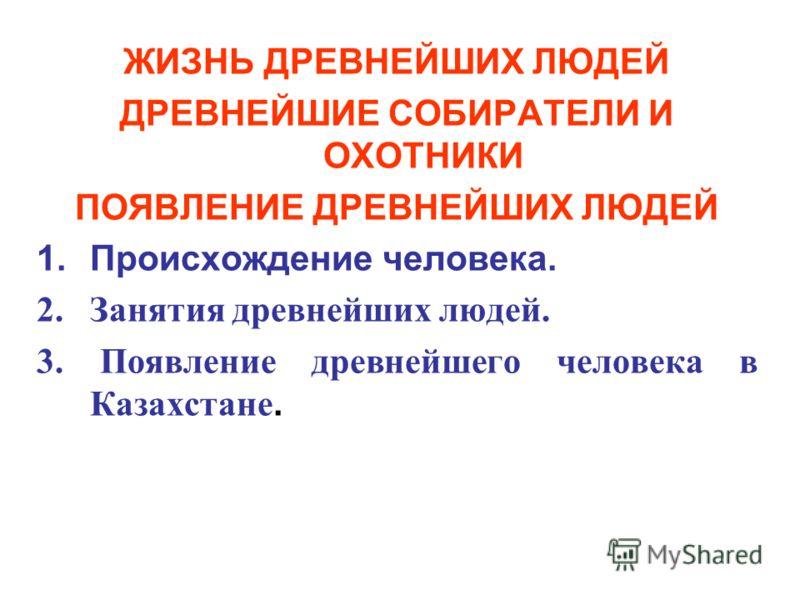 ЖИЗНЬ ДРЕВНЕЙШИХ ЛЮДЕЙ ДРЕВНЕЙШИЕ СОБИРАТЕЛИ И ОХОТНИКИ ПОЯВЛЕНИЕ ДРЕВНЕЙШИХ ЛЮДЕЙ 1.Происхождение человека. 2.Занятия древнейших людей. 3. Появление древнейшего человека в Казахстане.