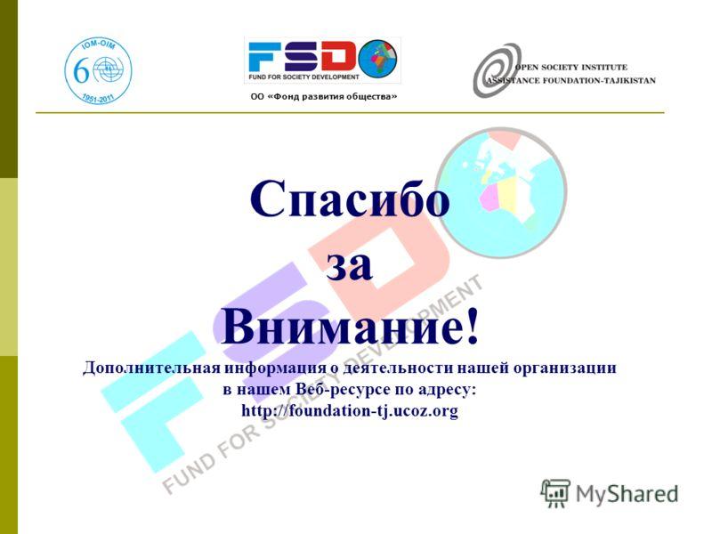 Спасибо за Внимание! Дополнительная информация о деятельности нашей организации в нашем Веб-ресурсе по адресу: http://foundation-tj.ucoz.org ОО «Фонд развития общества»
