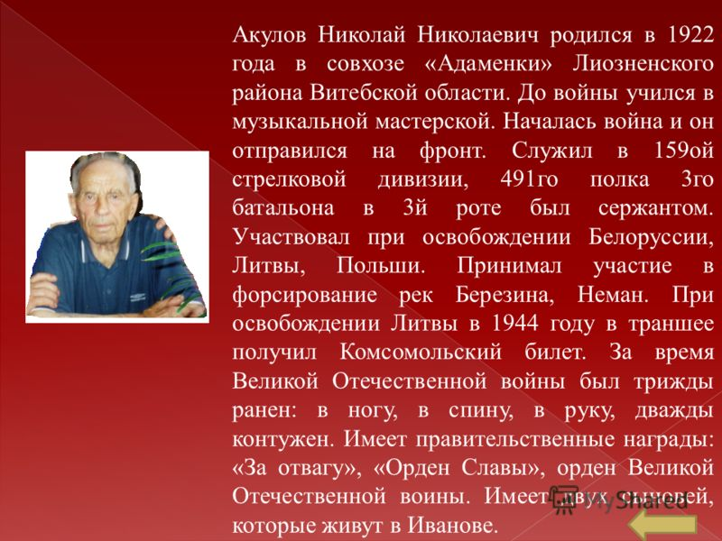 Акулов Николай Николаевич родился в 1922 года в совхозе «Адаменки» Лиозненского района Витебской области. До войны учился в музыкальной мастерской. Началась война и он отправился на фронт. Служил в 159ой стрелковой дивизии, 491го полка 3го батальона