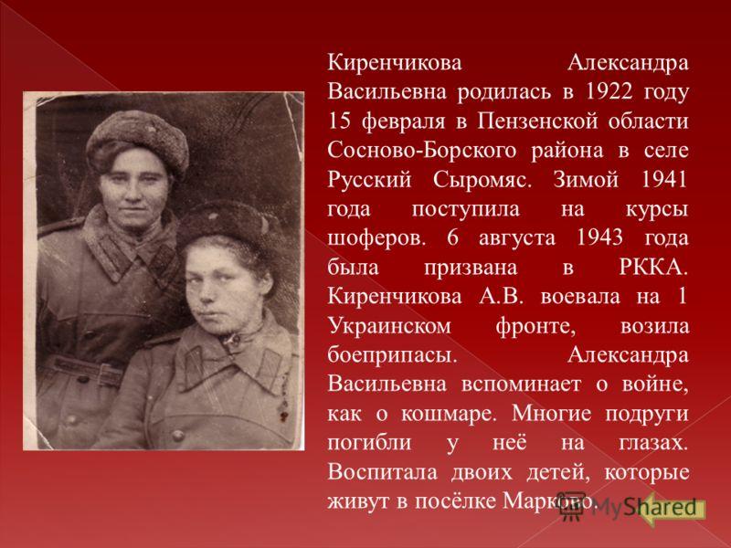 Киренчикова Александра Васильевна родилась в 1922 году 15 февраля в Пензенской области Сосново-Борского района в селе Русский Сыромяс. Зимой 1941 года поступила на курсы шоферов. 6 августа 1943 года была призвана в РККА. Киренчикова А.В. воевала на 1
