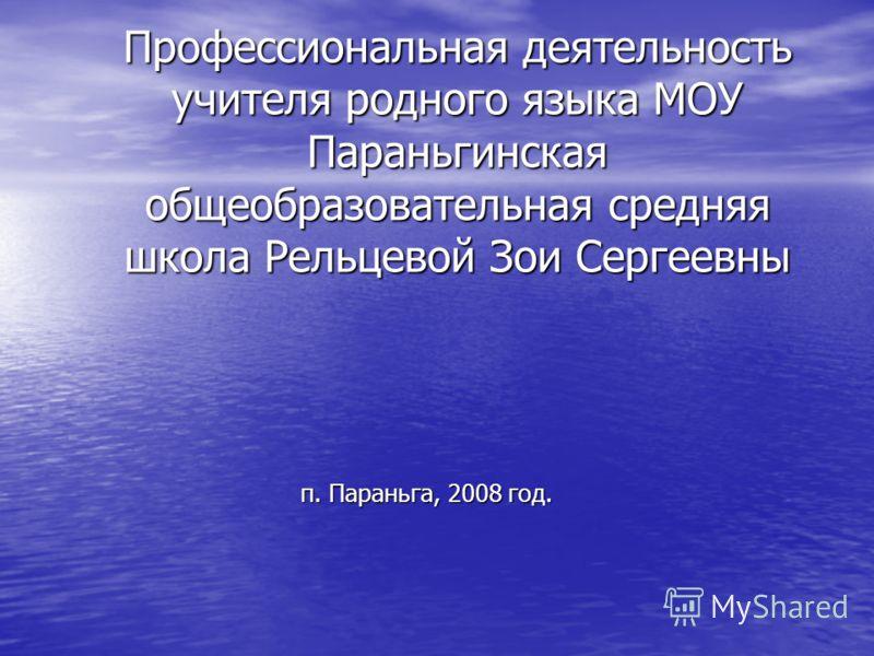 Профессиональная деятельность учителя родного языка МОУ Параньгинская общеобразовательная средняя школа Рельцевой Зои Сергеевны п. Параньга, 2008 год.
