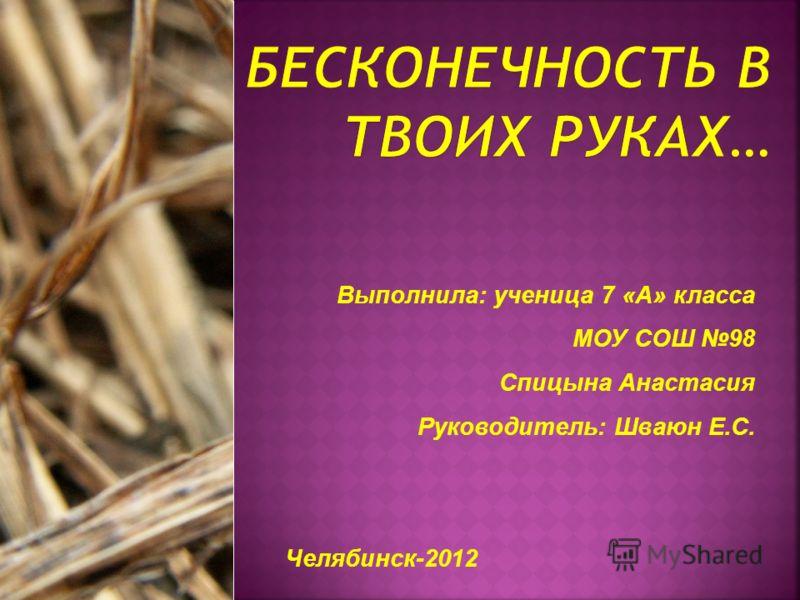 Выполнила: ученица 7 «А» класса МОУ СОШ 98 Спицына Анастасия Руководитель: Шваюн Е.С. Челябинск-2012
