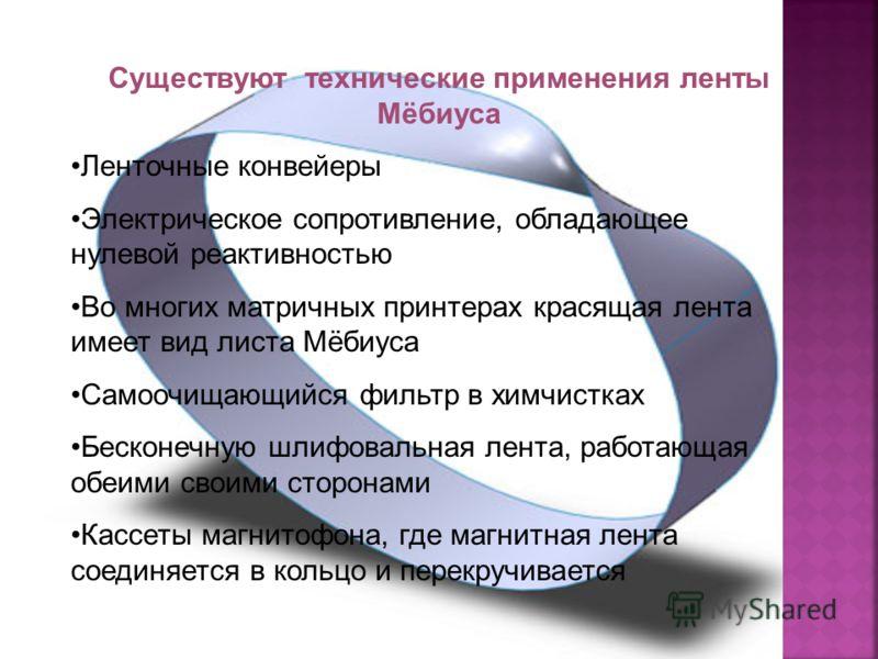 Существуют технические применения ленты Мёбиуса Ленточные конвейеры Электрическое сопротивление, обладающее нулевой реактивностью Во многих матричных принтерах красящая лента имеет вид листа Мёбиуса Самоочищающийся фильтр в химчистках Бесконечную шл
