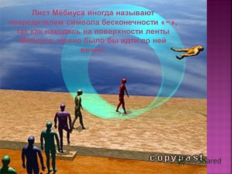 Лист Мёбиуса иногда называют прародителем символа бесконечности «», так как находясь на поверхности ленты Мёбиуса, можно было бы идти по ней вечно.