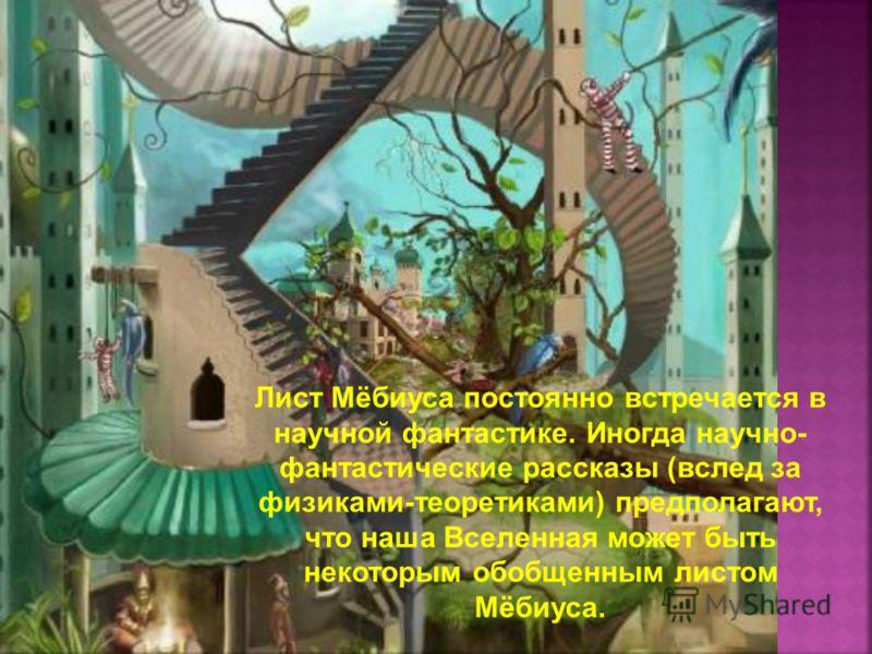 Лист Мёбиуса постоянно встречается в научной фантастике. Иногда научно- фантастические рассказы (вслед за физиками-теоретиками) предполагают, что наша Вселенная может быть некоторым обобщенным листом Мёбиуса.