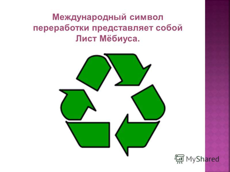 Международный символ переработки представляет собой Лист Мёбиуса.