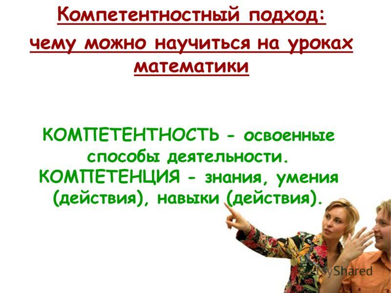 Компетентностный подход: чему можно научиться на уроках математики КОМПЕТЕНТНОСТЬ - освоенные способы деятельности. КОМПЕТЕНЦИЯ - знания, умения (действия), навыки (действия).