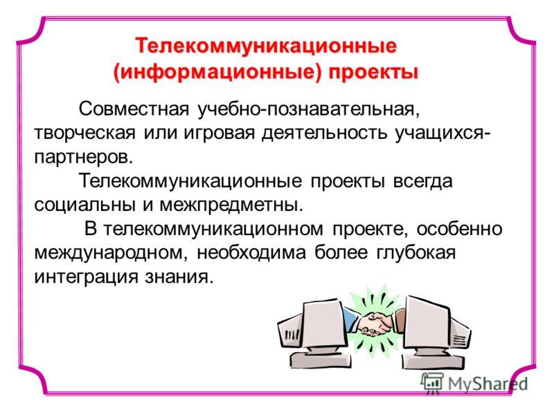 Телекоммуникационные (информационные) проекты Совместная учебно-познавательная, творческая или игровая деятельность учащихся- партнеров. Телекоммуникационные проекты всегда социальны и межпредметны. В телекоммуникационном проекте, особенно международ