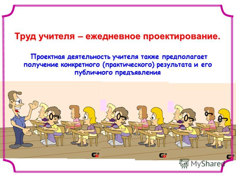 Труд учителя – ежедневное проектирование. Проектная деятельность учителя также предполагает получение конкретного (практического) результата и его публичного предъявления