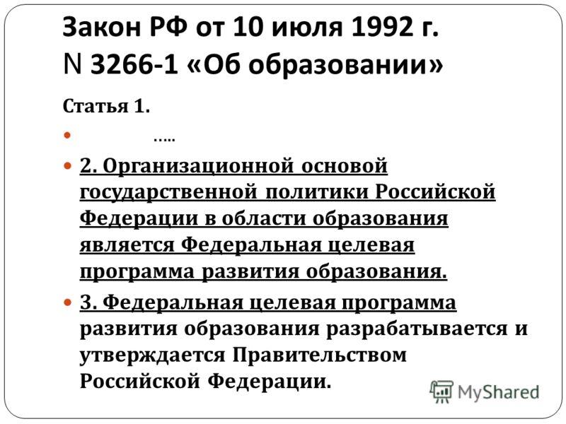Закон РФ от 10 июля 1992 г. N 3266-1 « Об образовании » Статья 1. ….. 2. Организационной основой государственной политики Российской Федерации в области образования является Федеральная целевая программа развития образования. 3. Федеральная целевая п