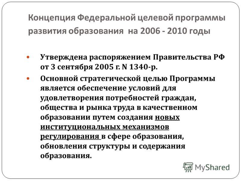 Концепция Федеральной целевой программы развития образования на 2006 - 2010 годы Утверждена распоряжением Правительства РФ от 3 сентября 2005 г. N 1340- р. Основной стратегической целью Программы является обеспечение условий для удовлетворения потреб