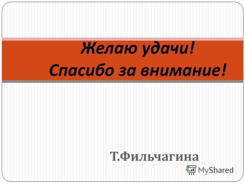 Т. Фильчагина Желаю удачи ! Спасибо за внимание !