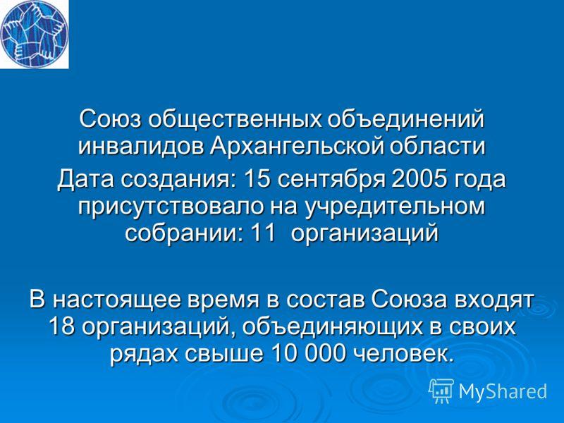 Союз общественных объединений инвалидов Архангельской области Дата создания: 15 сентября 2005 года присутствовало на учредительном собрании: 11 организаций В настоящее время в состав Союза входят 18 организаций, объединяющих в своих рядах свыше 10 00