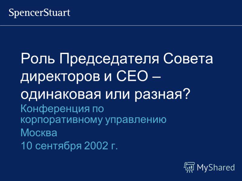 Роль Председателя Совета директоров и CEO – одинаковая или разная? Конференция по корпоративному управлению Москва 10 сентября 2002 г.