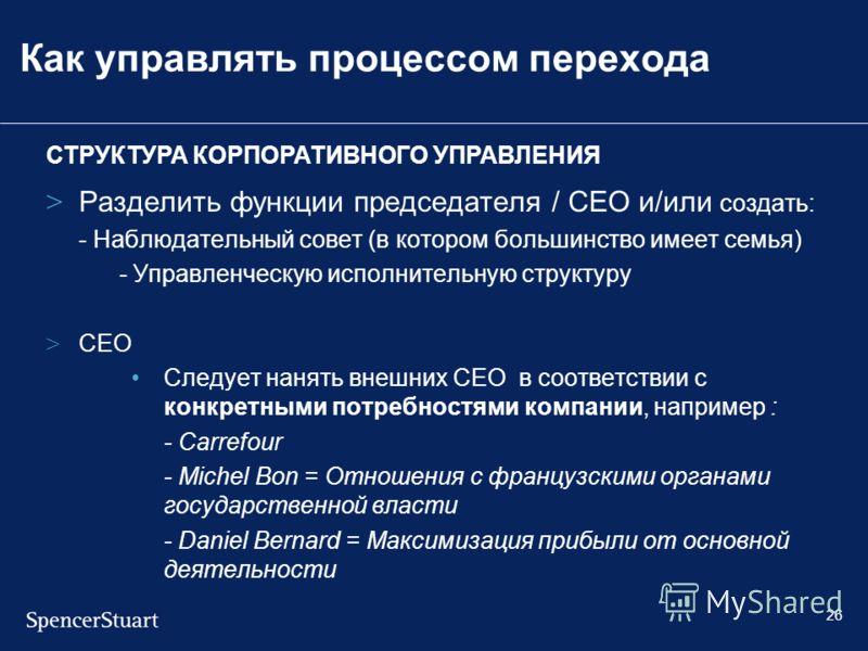 26 Как управлять процессом перехода > Разделить функции председателя / CEO и/или создать: - Наблюдательный совет (в котором большинство имеет семья) - Управленческую исполнительную структуру > CEO Следует нанять внешних CEO в соответствии с конкретны