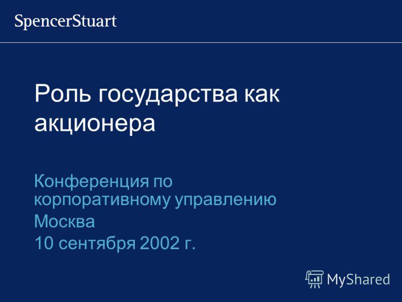 Роль государства как акционера Конференция по корпоративному управлению Москва 10 сентября 2002 г.