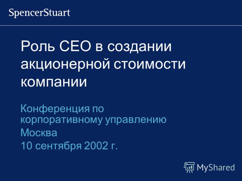 Роль CEO в создании акционерной стоимости компании Конференция по корпоративному управлению Москва 10 сентября 2002 г.