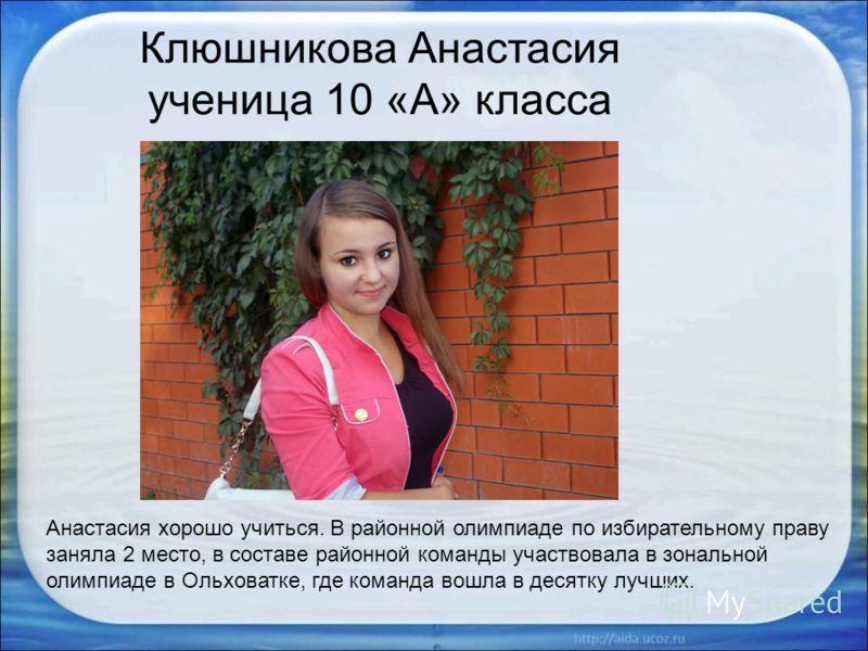 Клюшникова Анастасия ученица 10 «А» класса Анастасия хорошо учиться. В районной олимпиаде по избирательному праву заняла 2 место, в составе районной команды участвовала в зональной олимпиаде в Ольховатке, где команда вошла в десятку лучших.