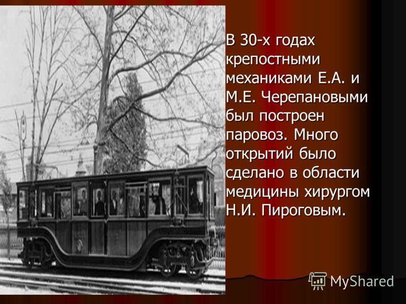В 30-х годах крепостными механиками Е.А. и М.Е. Черепановыми был построен паровоз. Много открытий было сделано в области медицины хирургом Н.И. Пироговым. В 30-х годах крепостными механиками Е.А. и М.Е. Черепановыми был построен паровоз. Много открыт