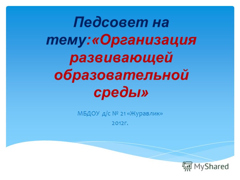 Педсовет на тему:«Организация развивающей образовательной среды» МБДОУ д/с 21 «Журавлик» 2012г.