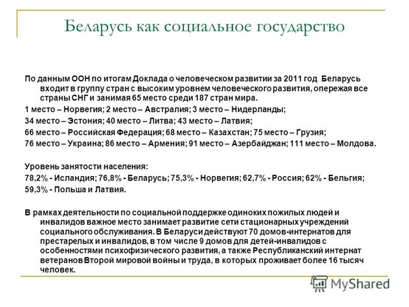 Беларусь как социальное государство По данным ООН по итогам Доклада о человеческом развитии за 2011 год Беларусь входит в группу стран с высоким уровнем человеческого развития, опережая все страны СНГ и занимая 65 место среди 187 стран мира. 1 место