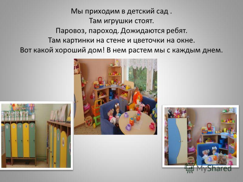 Мы приходим в детский сад. Там игрушки стоят. Паровоз, пароход. Дожидаются ребят. Там картинки на стене и цветочки на окне. Вот какой хороший дом! В нем растем мы с каждым днем.
