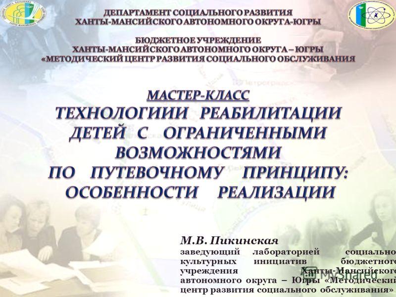 М.В. Пикинская заведующий лабораторией социально- культурных инициатив бюджетного учреждения Ханты-Мансийского автономного округа – Югры «Методический центр развития социального обслуживания»