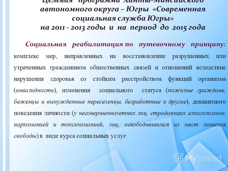 Целевая программа Ханты-Мансийского автономного округа – Югры «Современная социальная служба Югры» на 2011 - 2013 годы и на период до 2015 года Социальная реабилитация по путевочному принципу: комплекс мер, направленных на восстановление разрушенных