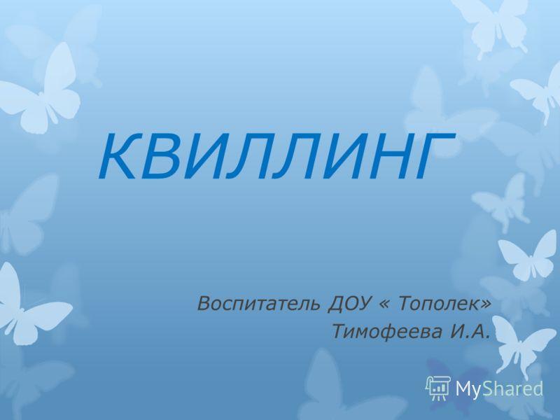 КВИЛЛИНГ Воспитатель ДОУ « Тополек» Тимофеева И.А.