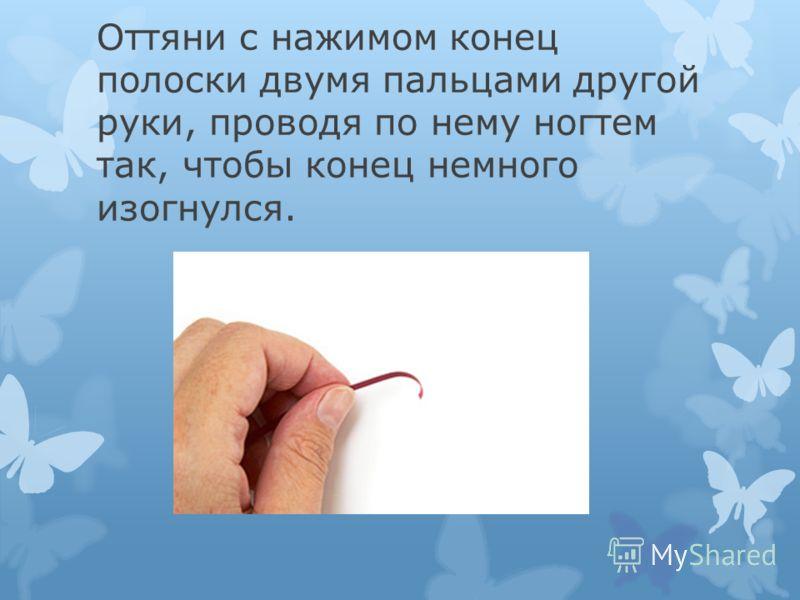 Оттяни с нажимом конец полоски двумя пальцами другой руки, проводя по нему ногтем так, чтобы конец немного изогнулся.